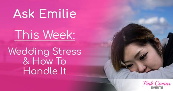 wedding stress bride planning event Ask Emilie Blog